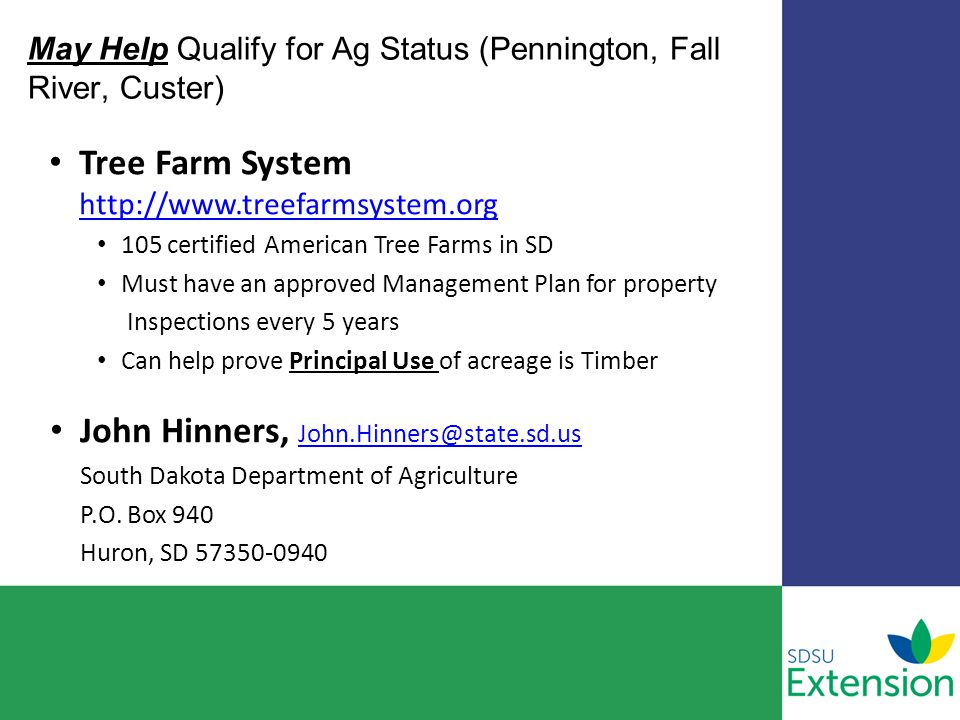 May Help Qualify for Ag Status (Pennington, Fall River, Custer) Tree Farm System http://www.treefarmsystem.org http://www.treefarmsystem.org 105 certified American Tree Farms in SD Must have an approved Management Plan for property Inspections every 5 years Can help prove Principal Use of acreage is Timber John Hinners, John.Hinners@state.sd.us South Dakota Department of Agriculture P.O.