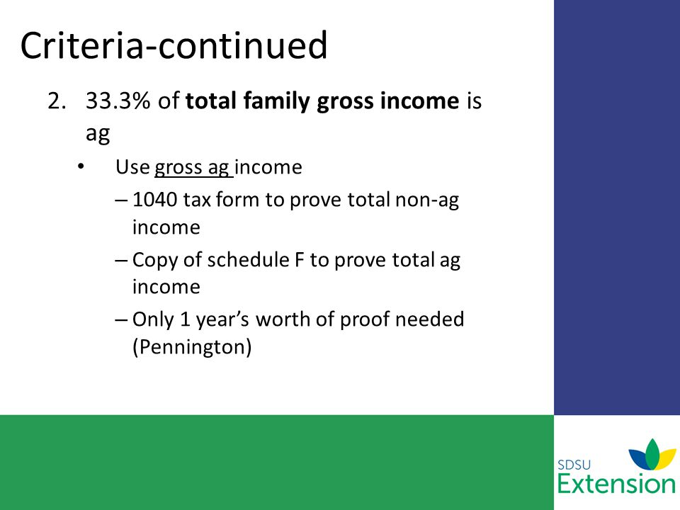 Criteria-continued 2.33.3% of total family gross income is ag Use gross ag income – 1040 tax form to prove total non-ag income – Copy of schedule F to prove total ag income – Only 1 year's worth of proof needed (Pennington)