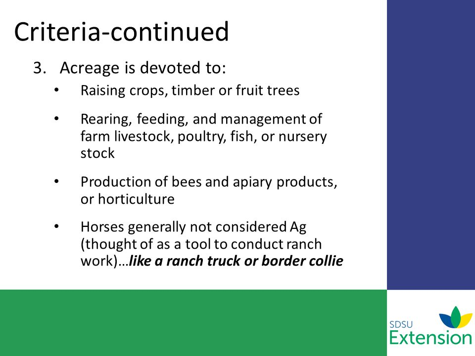 Criteria-continued 3.Acreage is devoted to: Raising crops, timber or fruit trees Rearing, feeding, and management of farm livestock, poultry, fish, or