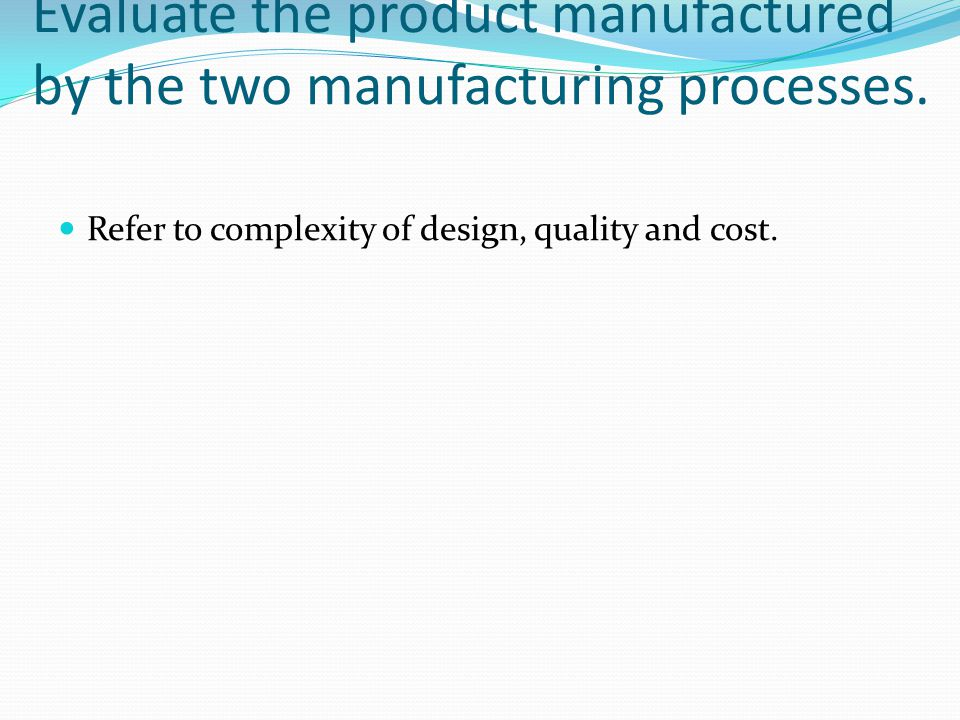 Evaluate the product manufactured by the two manufacturing processes. Refer to complexity of design, quality and cost.