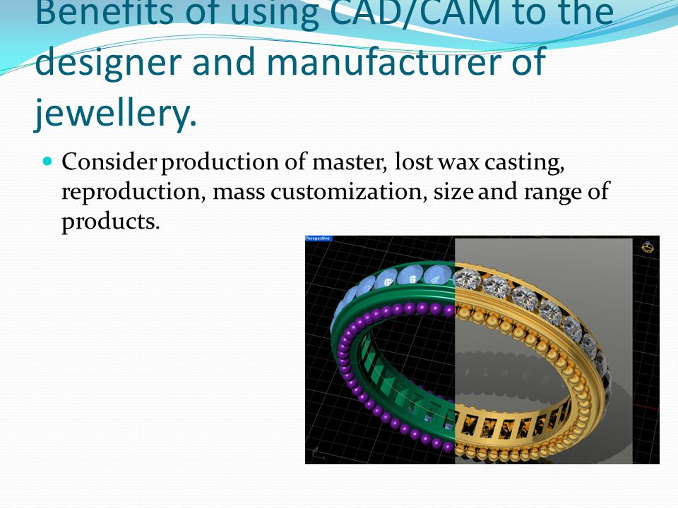 Benefits of using CAD/CAM to the designer and manufacturer of jewellery. Consider production of master, lost wax casting, reproduction, mass customiza