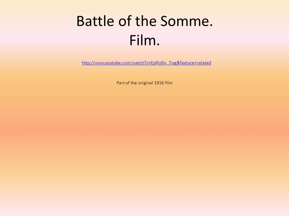 Battle of the Somme. Film. http://www.youtube.com/watch?v=EpRc6lx_7wg&feature=related Part of the original 1916 film http://www.youtube.com/watch?v=Ep