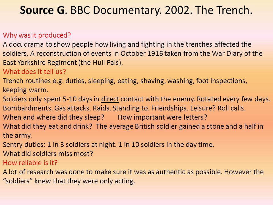 Source G. BBC Documentary. 2002. The Trench. Why was it produced? A docudrama to show people how living and fighting in the trenches affected the sold