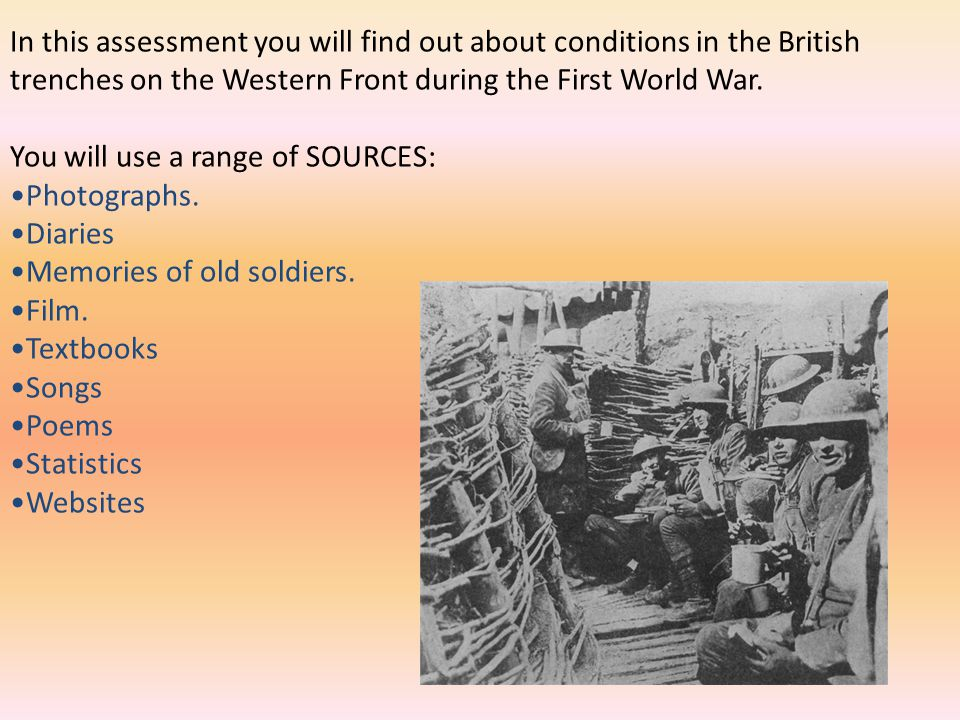 In this assessment you will find out about conditions in the British trenches on the Western Front during the First World War. You will use a range of