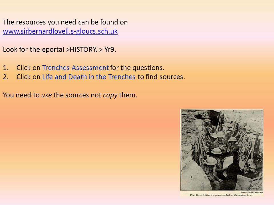 The resources you need can be found on www.sirbernardlovell.s-gloucs.sch.uk Look for the eportal >HISTORY. > Yr9. 1.Click on Trenches Assessment for t