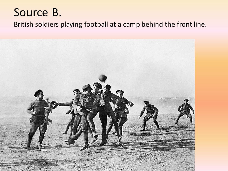 Source B. British soldiers playing football at a camp behind the front line.