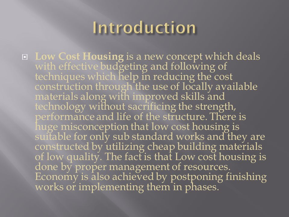  Low Cost Housing is a new concept which deals with effective budgeting and following of techniques which help in reducing the cost construction through the use of locally available materials along with improved skills and technology without sacrificing the strength, performance and life of the structure.