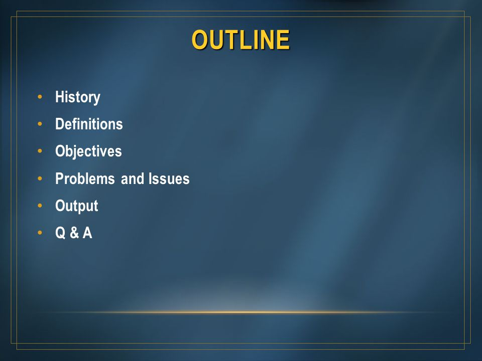 OUTLINE History Definitions Objectives Problems and Issues Output Q & A