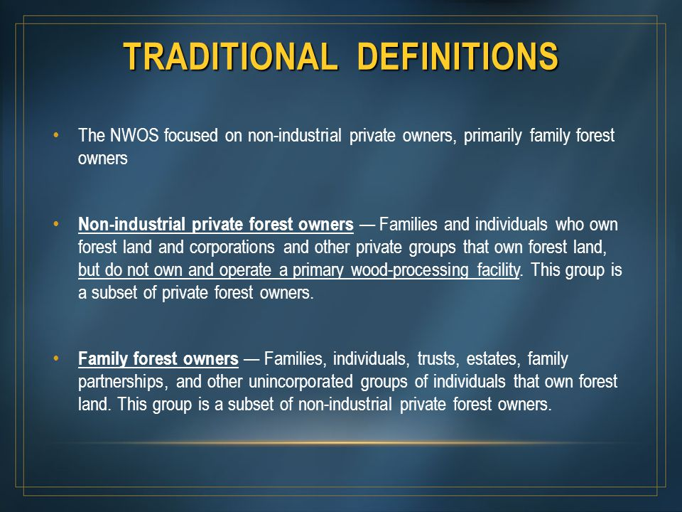 TRADITIONAL DEFINITIONS The NWOS focused on non-industrial private owners, primarily family forest owners Non-industrial private forest owners — Famil