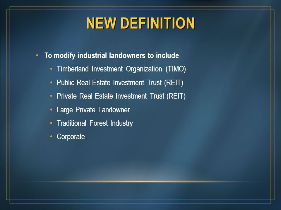NEW DEFINITION To modify industrial landowners to include Timberland Investment Organization (TIMO) Public Real Estate Investment Trust (REIT) Private