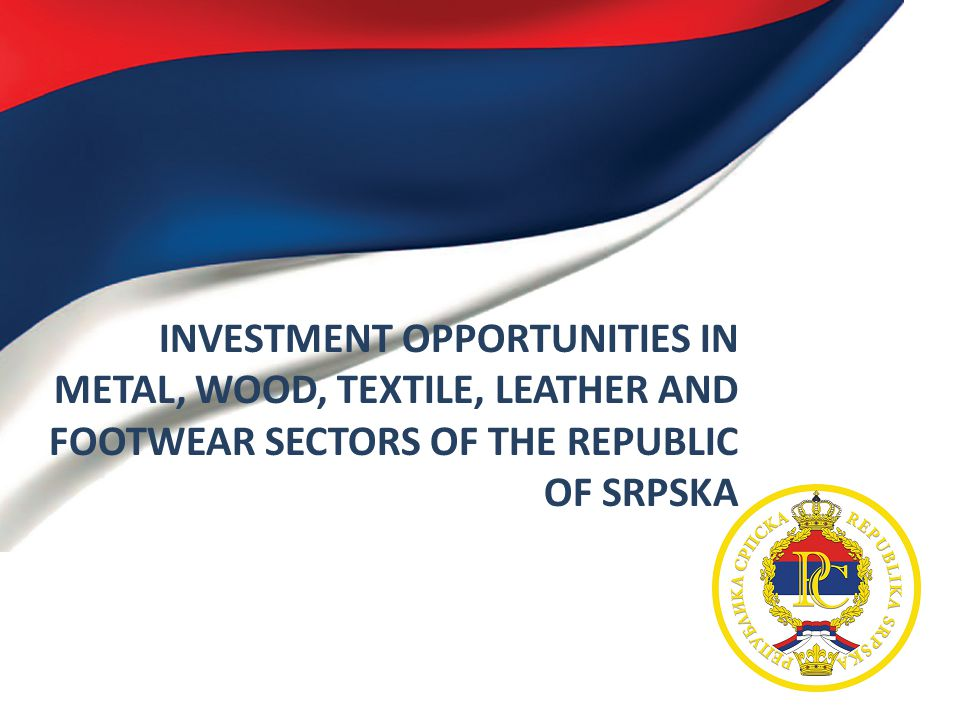 INVESTMENT OPPORTUNITIES IN METAL, WOOD, TEXTILE, LEATHER AND FOOTWEAR SECTORS OF THE REPUBLIC OF SRPSKA