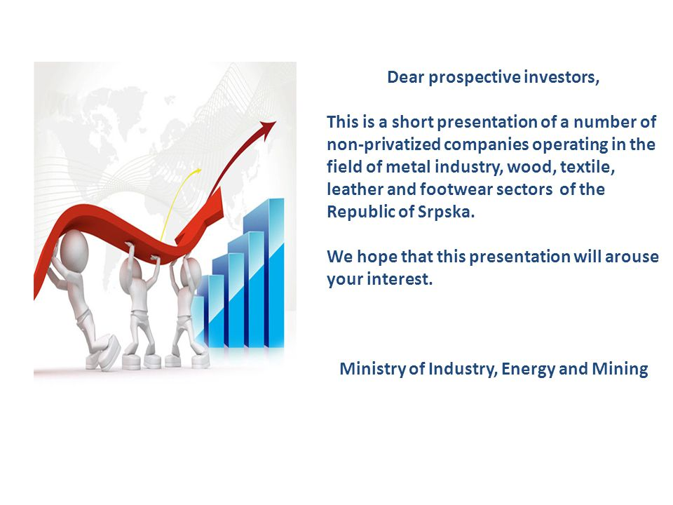 Dear prospective investors, This is a short presentation of a number of non-privatized companies operating in the field of metal industry, wood, textile, leather and footwear sectors of the Republic of Srpska.