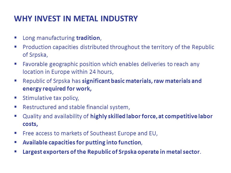 WHY INVEST IN METAL INDUSTRY  Long manufacturing tradition,  Production capacities distributed throughout the territory of the Republic of Srpska,  Favorable geographic position which enables deliveries to reach any location in Europe within 24 hours,  Republic of Srpska has significant basic materials, raw materials and energy required for work,  Stimulative tax policy,  Restructured and stable financial system,  Quality and availability of highly skilled labor force, at competitive labor costs,  Free access to markets of Southeast Europe and EU,  Available capacities for putting into function,  Largest exporters of the Republic of Srpska operate in metal sector.