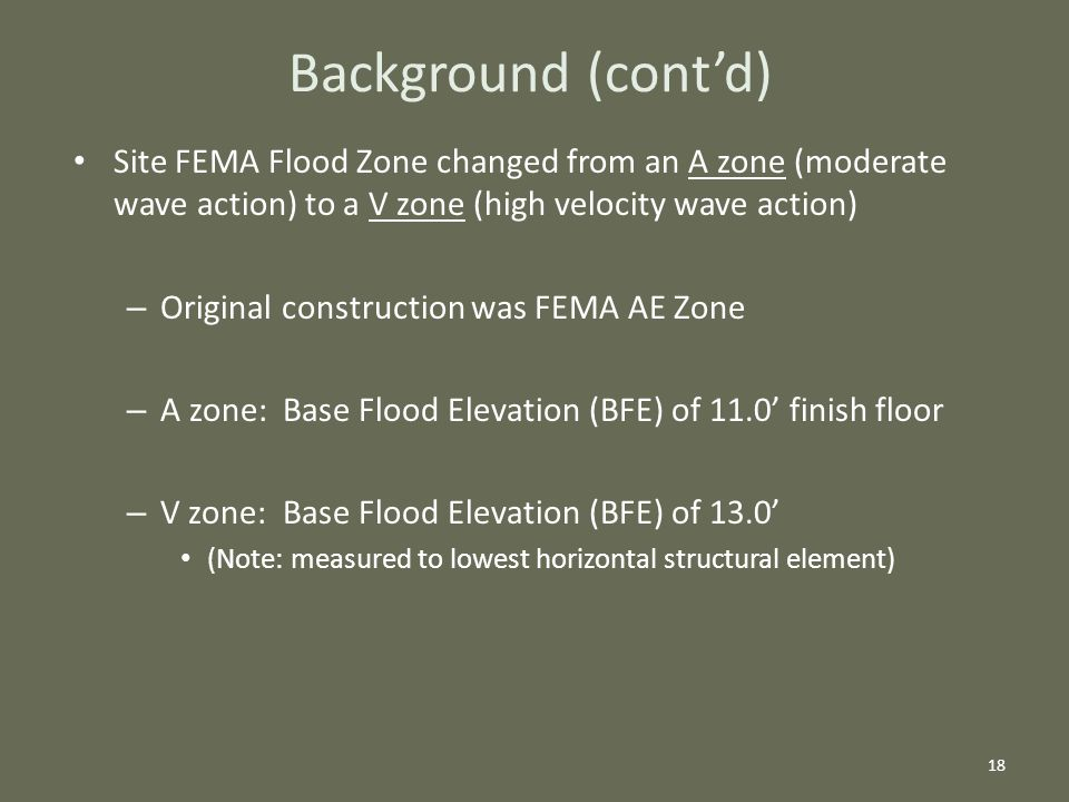 Site FEMA Flood Zone changed from an A zone (moderate wave action) to a V zone (high velocity wave action) – Original construction was FEMA AE Zone – A zone: Base Flood Elevation (BFE) of 11.0' finish floor – V zone: Base Flood Elevation (BFE) of 13.0' (Note: measured to lowest horizontal structural element) 18 Background (cont'd)