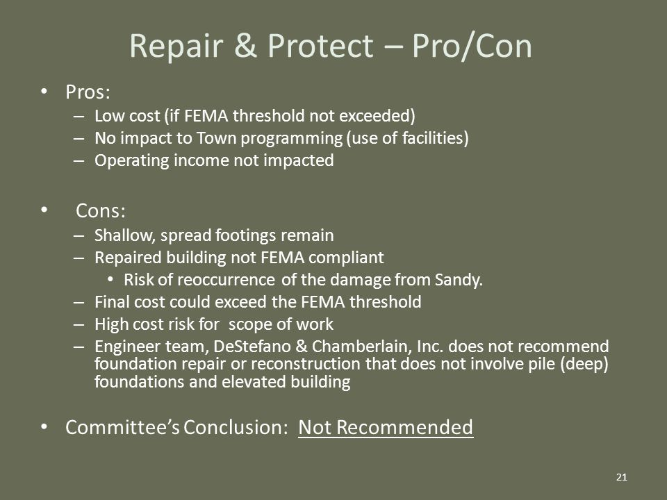 Pros: – Low cost (if FEMA threshold not exceeded) – No impact to Town programming (use of facilities) – Operating income not impacted Cons: – Shallow, spread footings remain – Repaired building not FEMA compliant Risk of reoccurrence of the damage from Sandy.