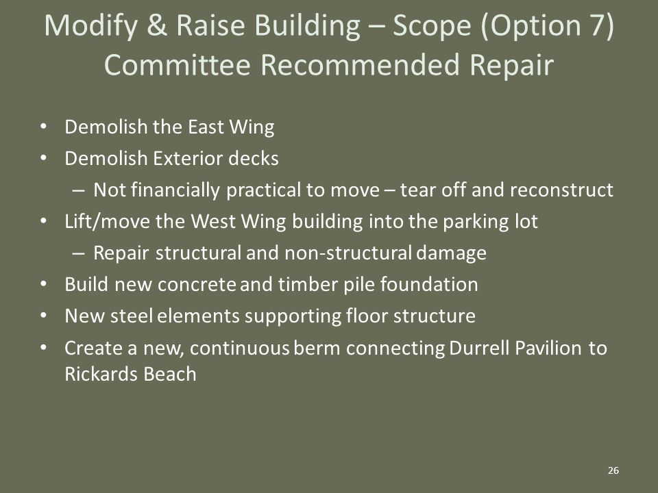 Demolish the East Wing Demolish Exterior decks – Not financially practical to move – tear off and reconstruct Lift/move the West Wing building into the parking lot – Repair structural and non-structural damage Build new concrete and timber pile foundation New steel elements supporting floor structure Create a new, continuous berm connecting Durrell Pavilion to Rickards Beach 26 Modify & Raise Building – Scope (Option 7) Committee Recommended Repair