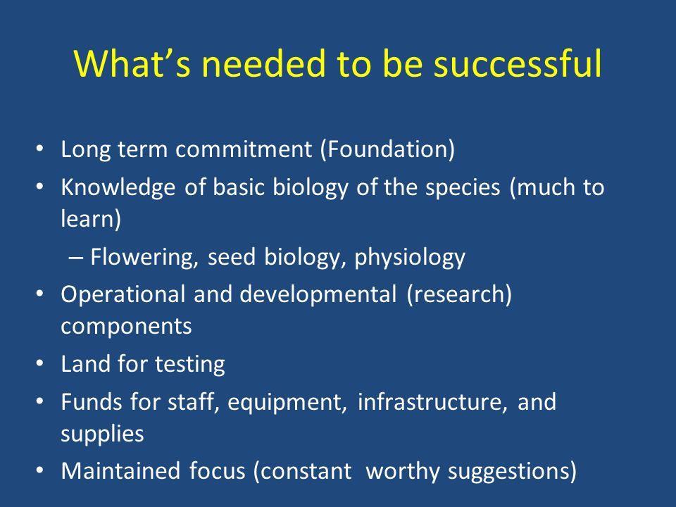What's needed to be successful Long term commitment (Foundation) Knowledge of basic biology of the species (much to learn) – Flowering, seed biology,