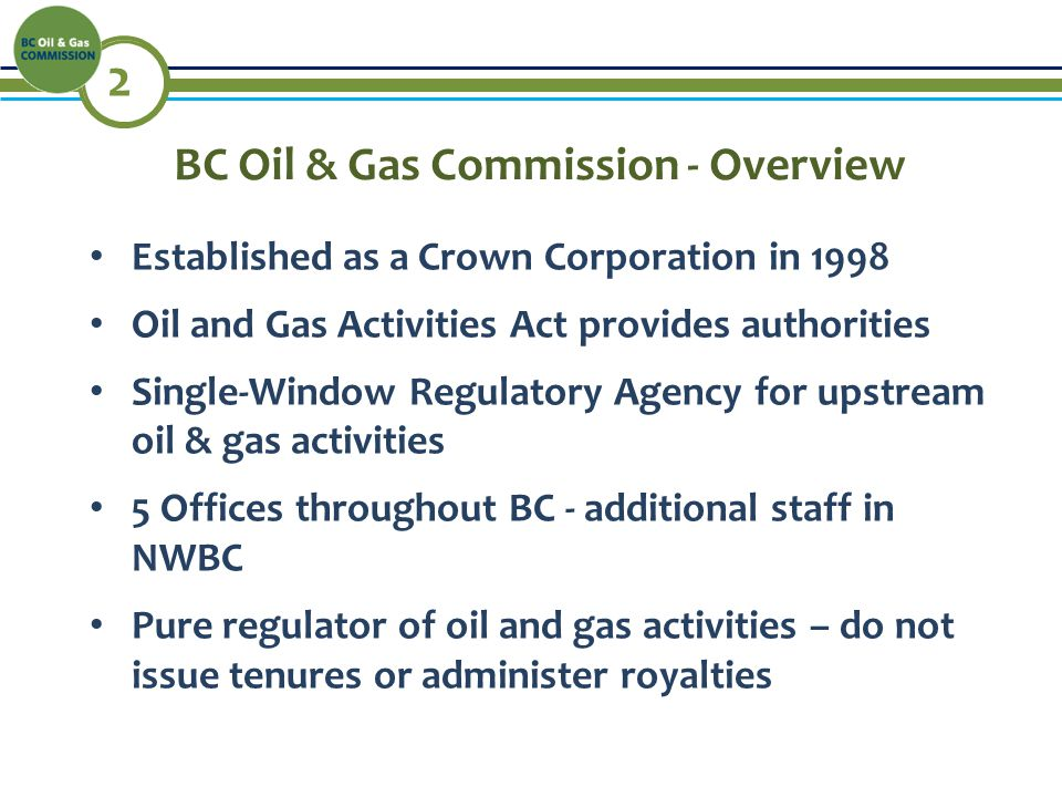 2 BC Oil & Gas Commission - Overview Established as a Crown Corporation in 1998 Oil and Gas Activities Act provides authorities Single-Window Regulatory Agency for upstream oil & gas activities 5 Offices throughout BC - additional staff in NWBC Pure regulator of oil and gas activities – do not issue tenures or administer royalties