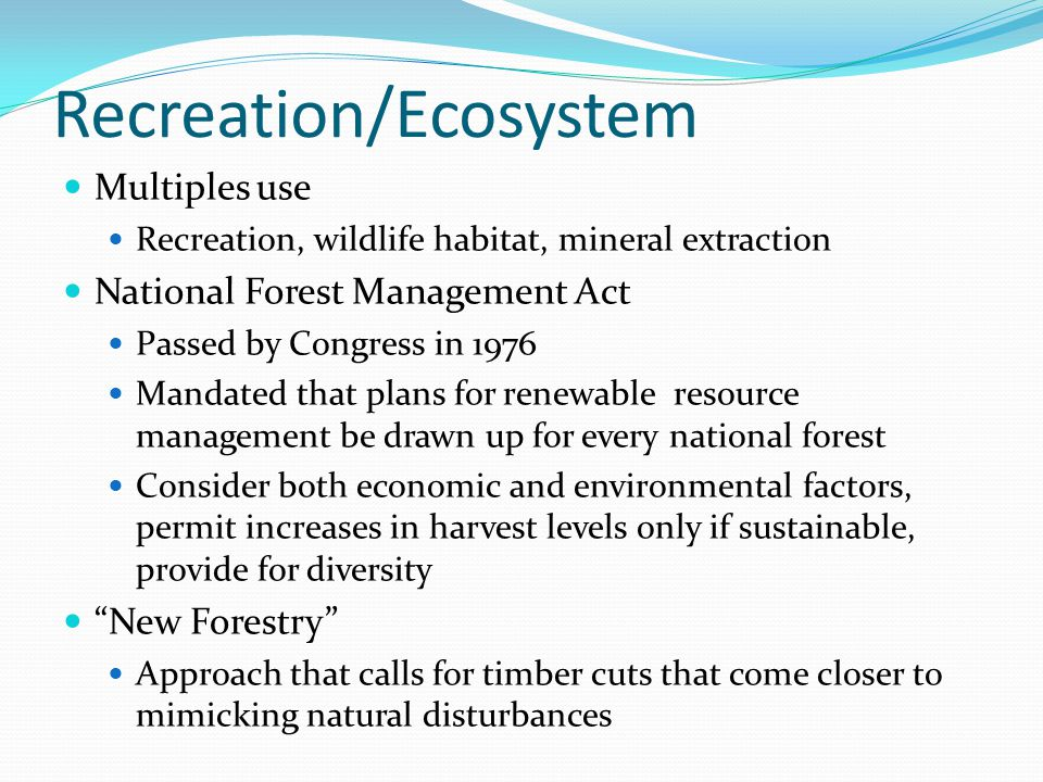 Recreation/Ecosystem Multiples use Recreation, wildlife habitat, mineral extraction National Forest Management Act Passed by Congress in 1976 Mandated
