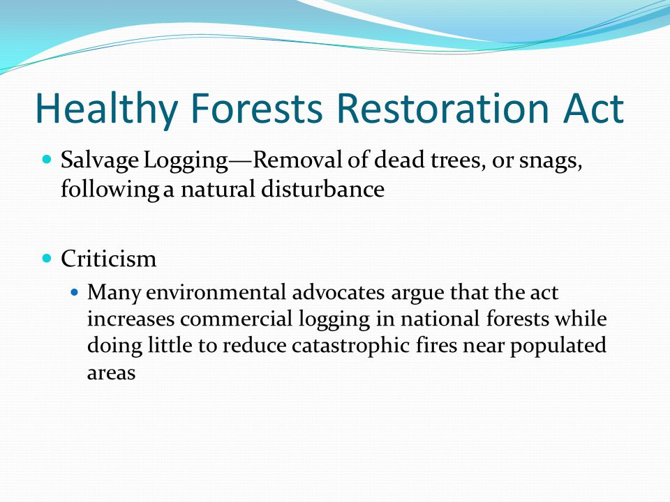 Healthy Forests Restoration Act Salvage Logging—Removal of dead trees, or snags, following a natural disturbance Criticism Many environmental advocate