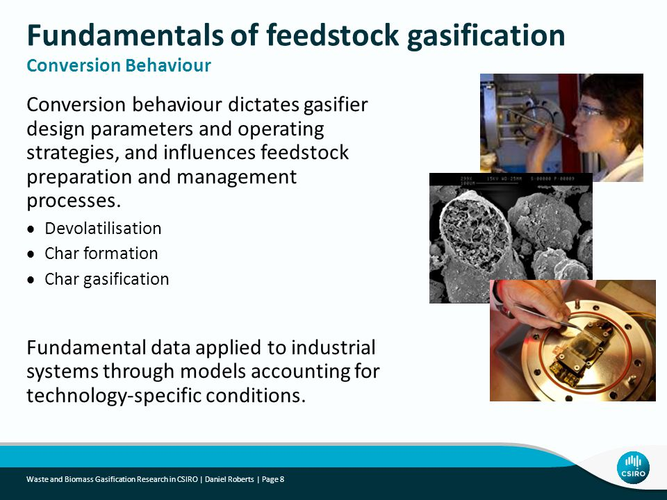 Waste and Biomass Gasification Research in CSIRO | Daniel Roberts | Page 8 Conversion behaviour dictates gasifier design parameters and operating strategies, and influences feedstock preparation and management processes.