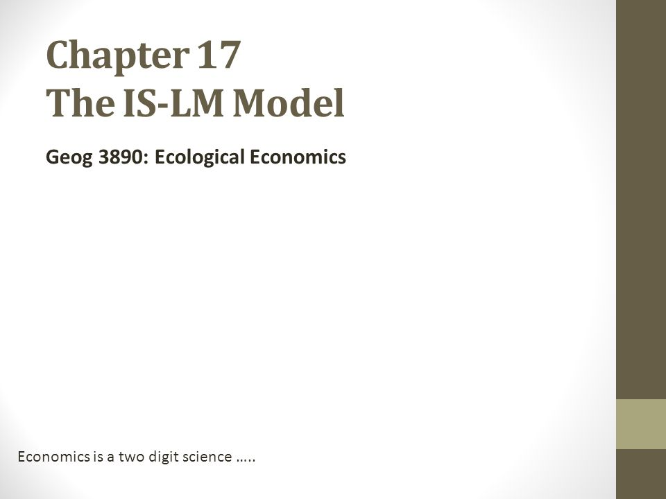 Chapter 17 The IS-LM Model Geog 3890: Ecological Economics Economics is a two digit science …..