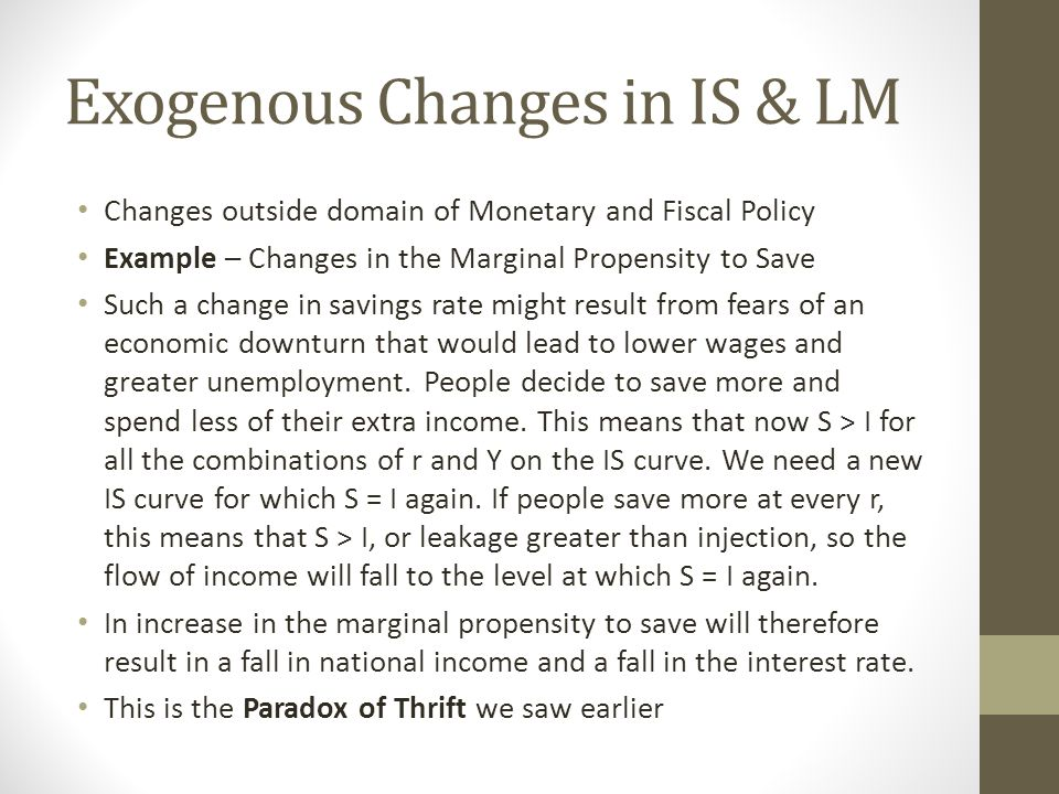 Exogenous Changes in IS & LM Changes outside domain of Monetary and Fiscal Policy Example – Changes in the Marginal Propensity to Save Such a change in savings rate might result from fears of an economic downturn that would lead to lower wages and greater unemployment.
