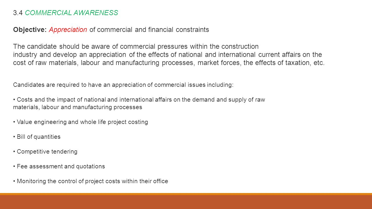 3.4 COMMERCIAL AWARENESS Objective: Appreciation of commercial and financial constraints The candidate should be aware of commercial pressures within the construction industry and develop an appreciation of the effects of national and international current affairs on the cost of raw materials, labour and manufacturing processes, market forces, the effects of taxation, etc.