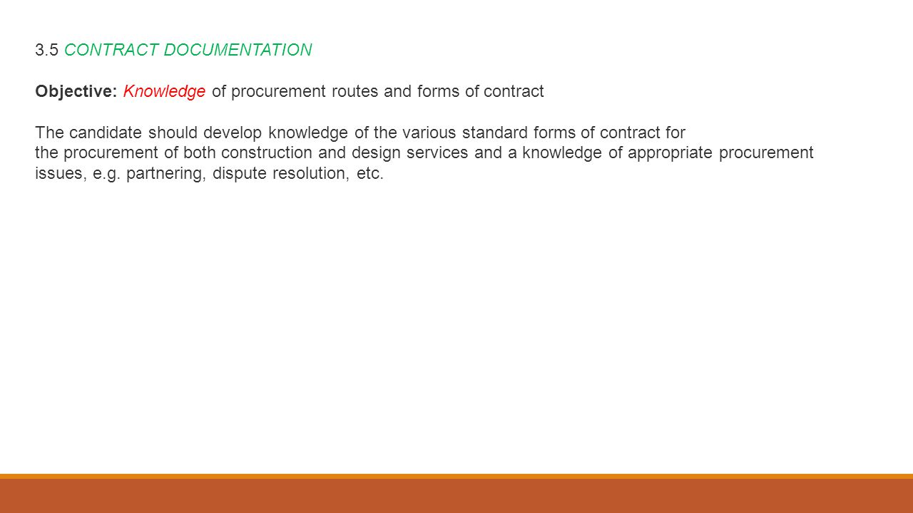 3.5 CONTRACT DOCUMENTATION Objective: Knowledge of procurement routes and forms of contract The candidate should develop knowledge of the various standard forms of contract for the procurement of both construction and design services and a knowledge of appropriate procurement issues, e.g.