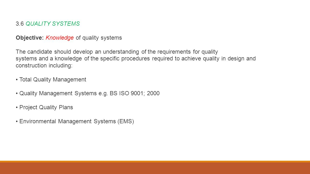 3.6 QUALITY SYSTEMS Objective: Knowledge of quality systems The candidate should develop an understanding of the requirements for quality systems and a knowledge of the specific procedures required to achieve quality in design and construction including: Total Quality Management Quality Management Systems e.g.