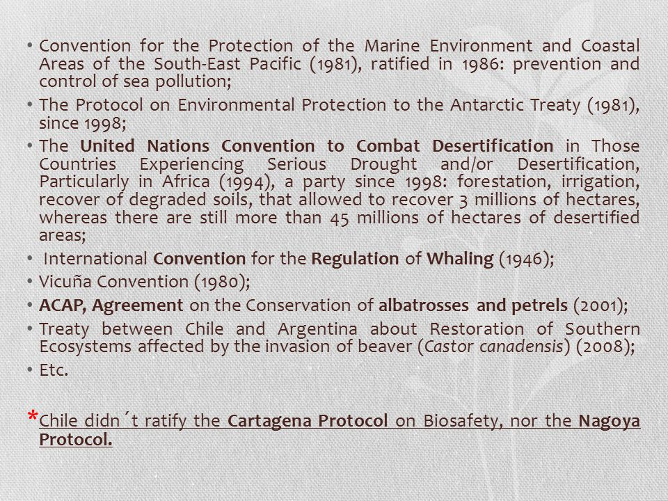 Convention for the Protection of the Marine Environment and Coastal Areas of the South-East Pacific (1981), ratified in 1986: prevention and control of sea pollution; The Protocol on Environmental Protection to the Antarctic Treaty (1981), since 1998; The United Nations Convention to Combat Desertification in Those Countries Experiencing Serious Drought and/or Desertification, Particularly in Africa (1994), a party since 1998: forestation, irrigation, recover of degraded soils, that allowed to recover 3 millions of hectares, whereas there are still more than 45 millions of hectares of desertified areas; International Convention for the Regulation of Whaling (1946); Vicuña Convention (1980); ACAP, Agreement on the Conservation of albatrosses and petrels (2001); Treaty between Chile and Argentina about Restoration of Southern Ecosystems affected by the invasion of beaver (Castor canadensis) (2008); Etc.