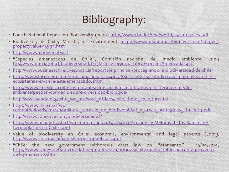 Bibliography: Fourth National Report on Biodiversity (2009) http://www.cbd.int/doc/world/cl/cl-nr-04-es.pdfhttp://www.cbd.int/doc/world/cl/cl-nr-04-es.pdf Biodiversity in Chile, Ministry of Environment http://www.mma.gob.cl/biodiversidad/1313/w3- propertyvalue-15594.htmlhttp://www.mma.gob.cl/biodiversidad/1313/w3- propertyvalue-15594.html http://www.biodiversity.cl/ http://www.biodiversity.cl/ Especies amenazadas de Chile , Comisión nacional del medio ambiente, 2009 ttp://www.mma.gob.cl/biodiversidad/1313/articles-49094_LibroEspeciesAmenzadas.pdf ttp://www.mma.gob.cl/biodiversidad/1313/articles-49094_LibroEspeciesAmenzadas.pdf http://www.businesschile.cl/es/noticia/reportaje-principal/protegiendo-la-biodiversidad-de-chile http://www.latercera.com/noticia/nacional/2014/05/680-577687-9-estudio-revela-que-el-55-de-los- ecosistemas-en-chile-esta-amenazado.shtml http://www.latercera.com/noticia/nacional/2014/05/680-577687-9-estudio-revela-que-el-55-de-los- ecosistemas-en-chile-esta-amenazado.shtml http://www.chiledesarrollosustentable.cl/desarrollo-sustentable/ministerio-de-medio- ambiente/gestion/convenio-sobre-diversidad-biologica/ http://www.chiledesarrollosustentable.cl/desarrollo-sustentable/ministerio-de-medio- ambiente/gestion/convenio-sobre-diversidad-biologica/ http://wwf.panda.org/who_we_are/wwf_offices/chile/about_chile/threats/ http://www.terram.cl/wp- content/uploads/2014/04/minuta_servicio_de_biodiversidad_y_areas_protegidas_abril2014.pdf http://www.terram.cl/wp- content/uploads/2014/04/minuta_servicio_de_biodiversidad_y_areas_protegidas_abril2014.pdf http://www.conservacionybiodiversidad.cl/ http://www.minagri.gob.cl/wp-content/uploads/2014/03/Acciones-y-Mejoras-de-los-Bancos-de- Germoplasma-en-Chile-1.pdf http://www.minagri.gob.cl/wp-content/uploads/2014/03/Acciones-y-Mejoras-de-los-Bancos-de- Germoplasma-en-Chile-1.pdf Value of biodiversity en Chile: economic, environmental and legal aspects (2001), http://www.terram.cl/images/storiesrppublicos2.pdf http://www.terram.cl/images/storiesrppublicos2.pdf Chile: the new government withdraws draft law on Monsanto , 15/04/2014, http://www.scidev.net/america-latina/gobernanza/noticias/chile-nuevo-gobierno-retira-proyecto- de-ley-monsanto.html http://www.scidev.net/america-latina/gobernanza/noticias/chile-nuevo-gobierno-retira-proyecto- de-ley-monsanto.html
