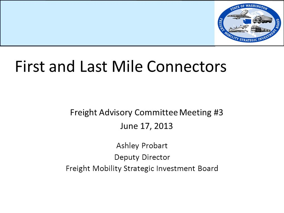 Freight Advisory Committee Meeting #3 June 17, 2013 Ashley Probart Deputy Director Freight Mobility Strategic Investment Board First and Last Mile Connectors