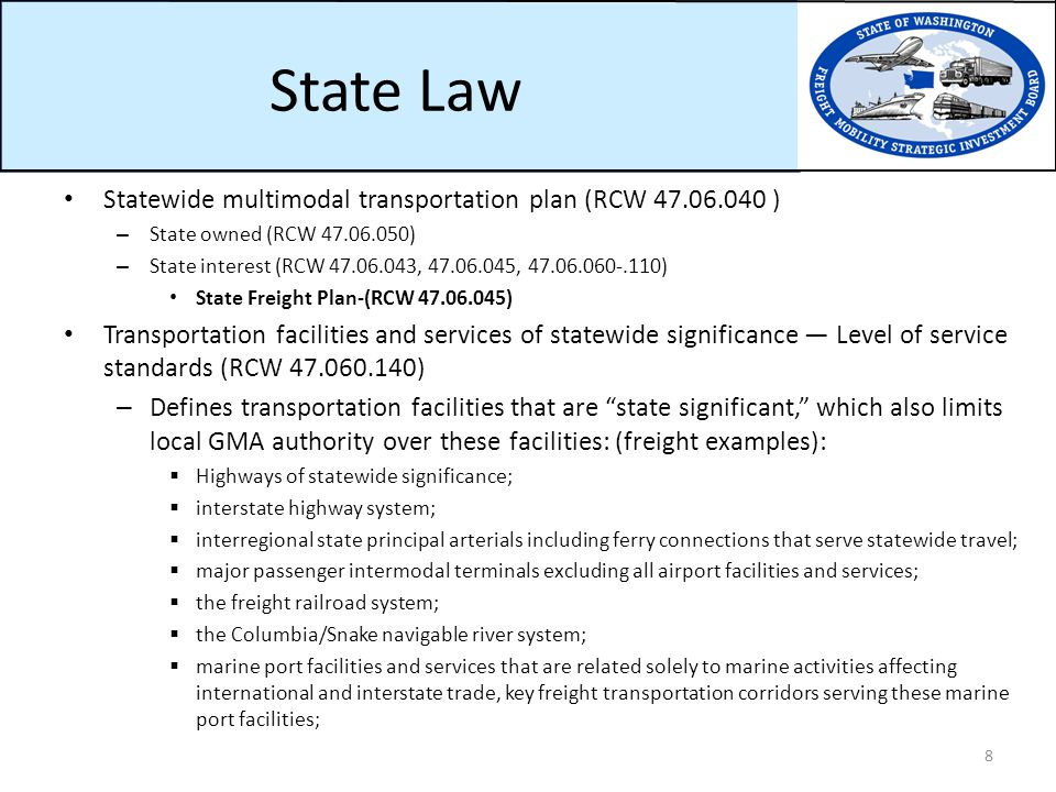 State Law Statewide multimodal transportation plan (RCW 47.06.040 ) – State owned (RCW 47.06.050) – State interest (RCW 47.06.043, 47.06.045, 47.06.060-.110) State Freight Plan-(RCW 47.06.045) Transportation facilities and services of statewide significance — Level of service standards (RCW 47.060.140) – Defines transportation facilities that are state significant, which also limits local GMA authority over these facilities: (freight examples):  Highways of statewide significance;  interstate highway system;  interregional state principal arterials including ferry connections that serve statewide travel;  major passenger intermodal terminals excluding all airport facilities and services;  the freight railroad system;  the Columbia/Snake navigable river system;  marine port facilities and services that are related solely to marine activities affecting international and interstate trade, key freight transportation corridors serving these marine port facilities ; 8