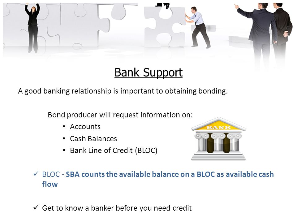 Bank Support A good banking relationship is important to obtaining bonding.