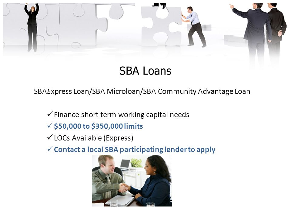 SBA Loans SBAExpress Loan/SBA Microloan/SBA Community Advantage Loan Finance short term working capital needs $50,000 to $350,000 limits LOCs Available (Express) Contact a local SBA participating lender to apply