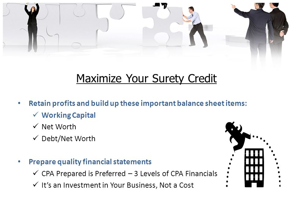 Maximize Your Surety Credit Retain profits and build up these important balance sheet items: Working Capital Net Worth Debt/Net Worth Prepare quality financial statements CPA Prepared is Preferred – 3 Levels of CPA Financials It's an Investment in Your Business, Not a Cost