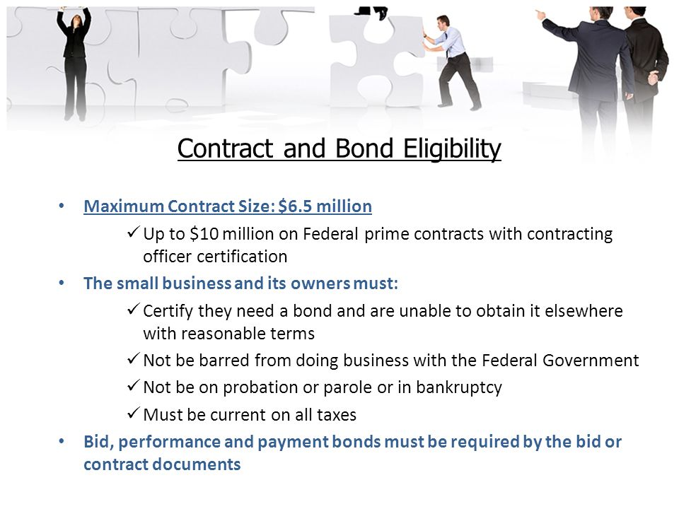 Contract and Bond Eligibility Maximum Contract Size: $6.5 million Up to $10 million on Federal prime contracts with contracting officer certification The small business and its owners must: Certify they need a bond and are unable to obtain it elsewhere with reasonable terms Not be barred from doing business with the Federal Government Not be on probation or parole or in bankruptcy Must be current on all taxes Bid, performance and payment bonds must be required by the bid or contract documents