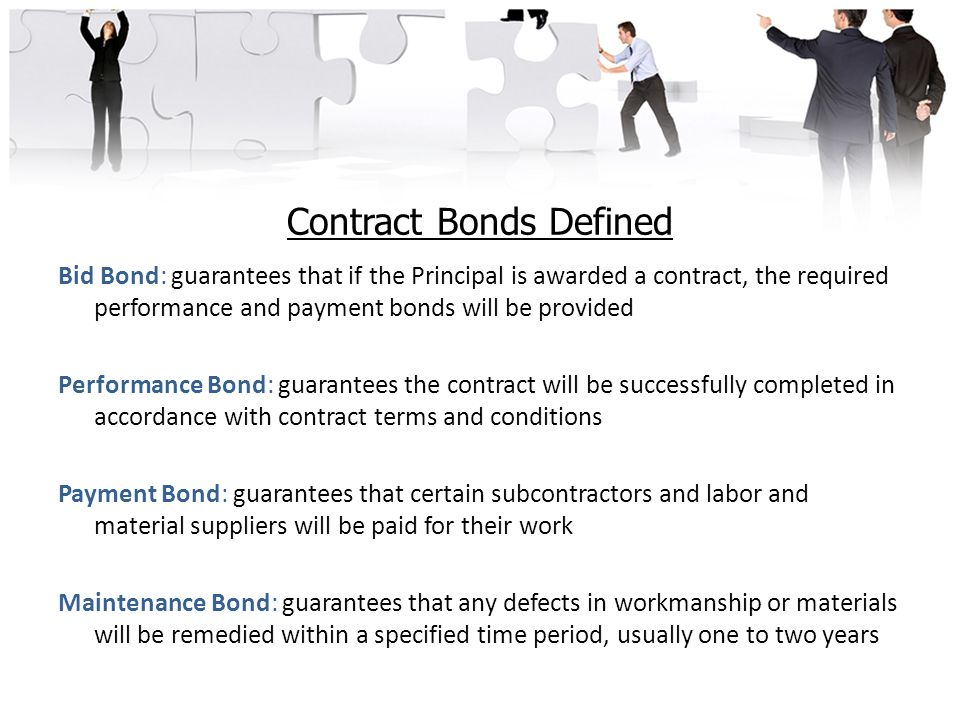 Contract Bonds Defined Bid Bond: guarantees that if the Principal is awarded a contract, the required performance and payment bonds will be provided Performance Bond: guarantees the contract will be successfully completed in accordance with contract terms and conditions Payment Bond: guarantees that certain subcontractors and labor and material suppliers will be paid for their work Maintenance Bond: guarantees that any defects in workmanship or materials will be remedied within a specified time period, usually one to two years