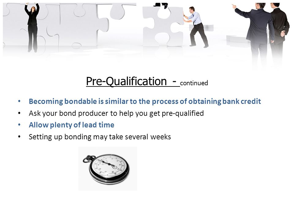 Pre-Qualification - continued Becoming bondable is similar to the process of obtaining bank credit Ask your bond producer to help you get pre-qualified Allow plenty of lead time Setting up bonding may take several weeks
