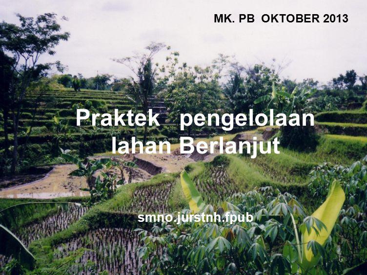 1 Praktek pengelolaan lahan Berlanjut smno.jurstnh.fpub MK. PB OKTOBER 2013