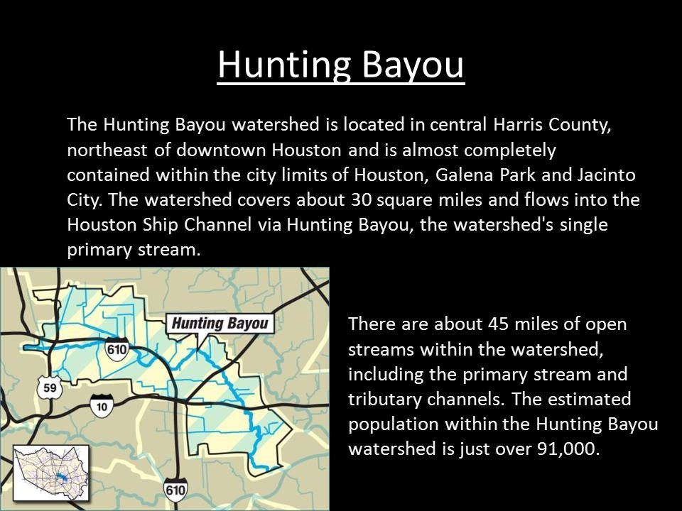 Hunting Bayou The Hunting Bayou watershed is located in central Harris County, northeast of downtown Houston and is almost completely contained within the city limits of Houston, Galena Park and Jacinto City.