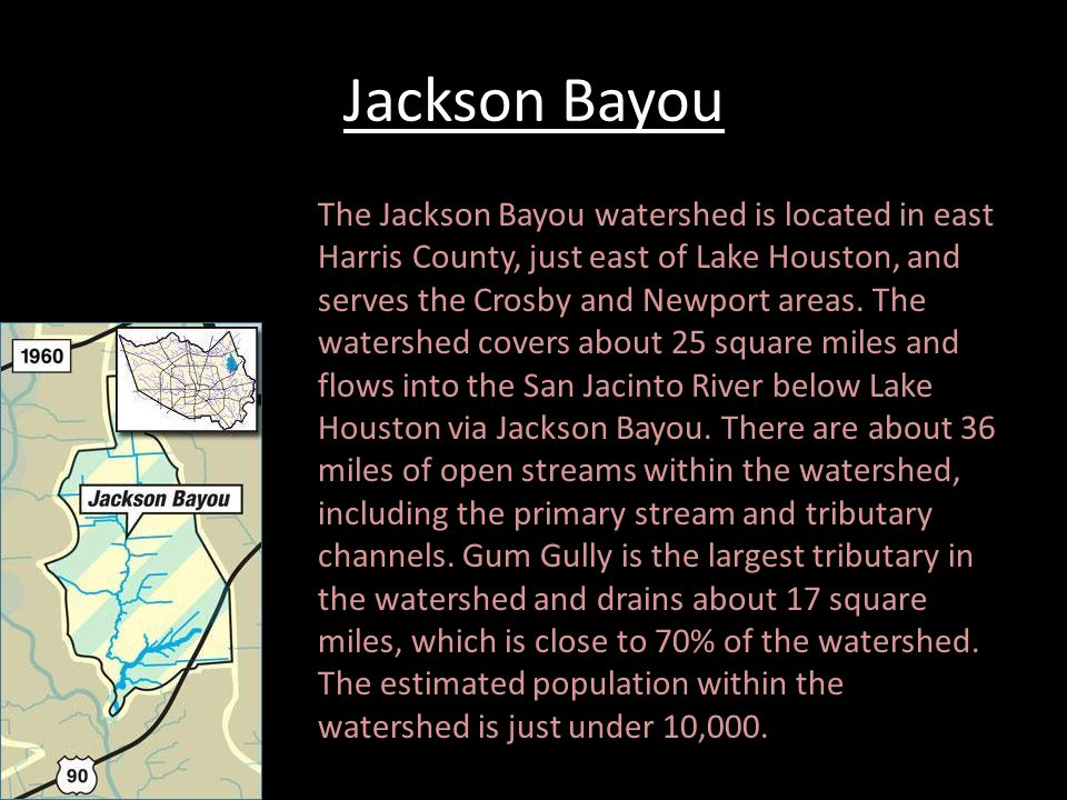 Jackson Bayou The Jackson Bayou watershed is located in east Harris County, just east of Lake Houston, and serves the Crosby and Newport areas.
