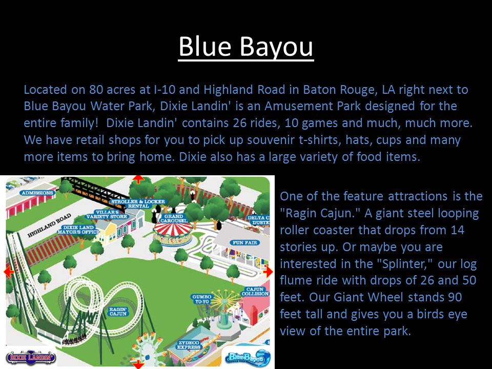 Blue Bayou Located on 80 acres at I-10 and Highland Road in Baton Rouge, LA right next to Blue Bayou Water Park, Dixie Landin is an Amusement Park designed for the entire family.