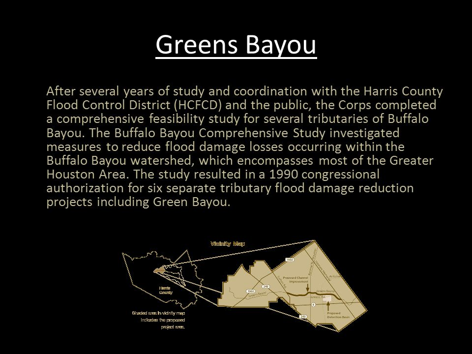 Greens Bayou After several years of study and coordination with the Harris County Flood Control District (HCFCD) and the public, the Corps completed a comprehensive feasibility study for several tributaries of Buffalo Bayou.