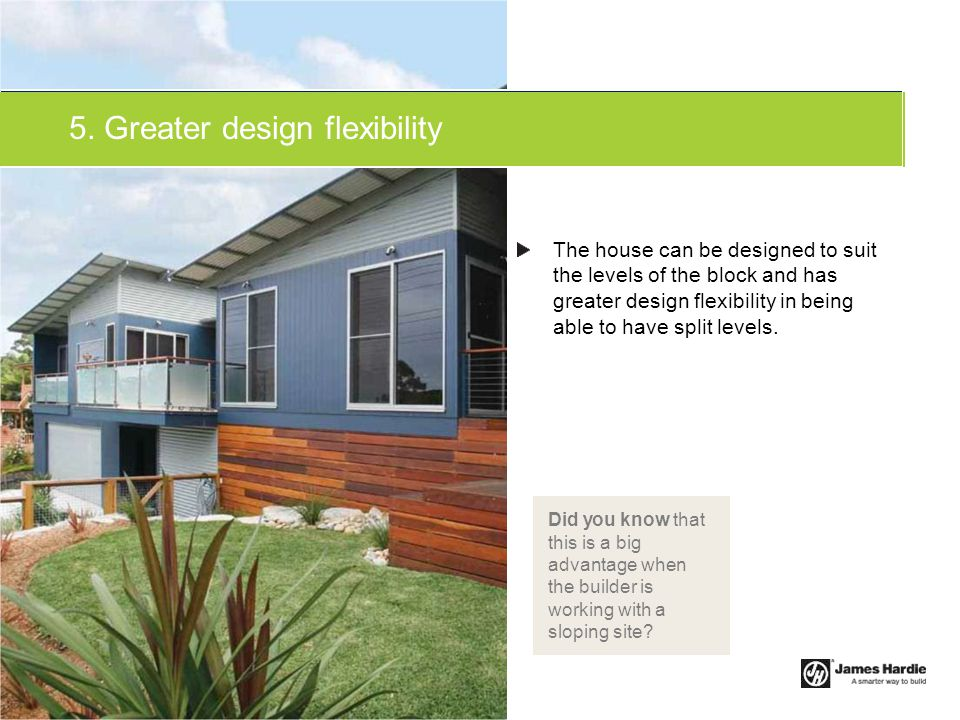 5. Greater design flexibility The house can be designed to suit the levels of the block and has greater design flexibility in being able to have split