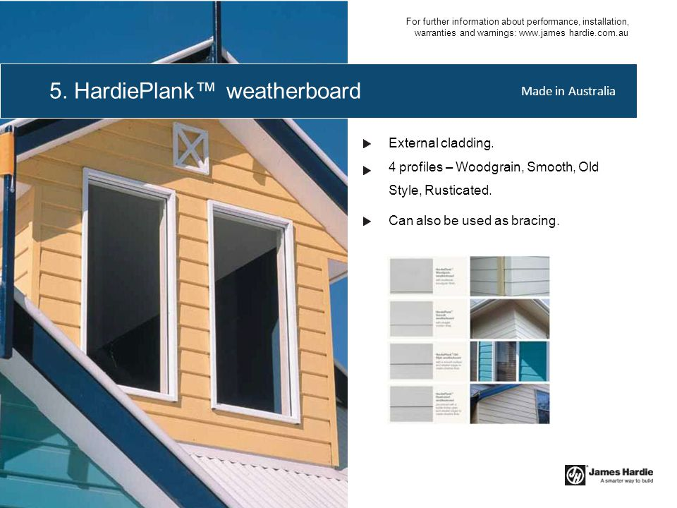 External cladding. 4 profiles – Woodgrain, Smooth, Old Style, Rusticated. Can also be used as bracing. 5. HardiePlank™ weatherboard Made in Australia