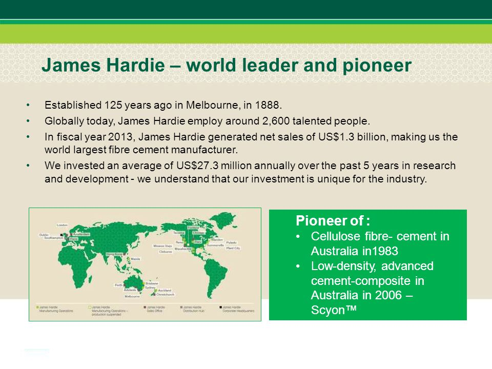 James Hardie – world leader and pioneer Established 125 years ago in Melbourne, in 1888. Globally today, James Hardie employ around 2,600 talented peo