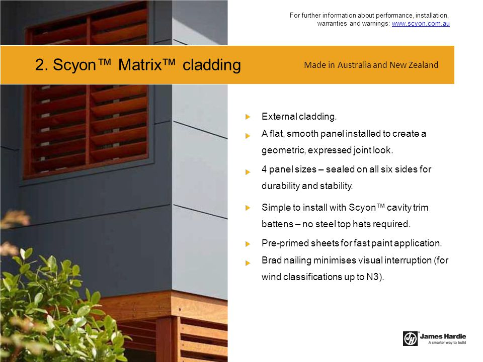 2. Scyon™ Matrix™ cladding External cladding. A flat, smooth panel installed to create a geometric, expressed joint look. 4 panel sizes – sealed on al