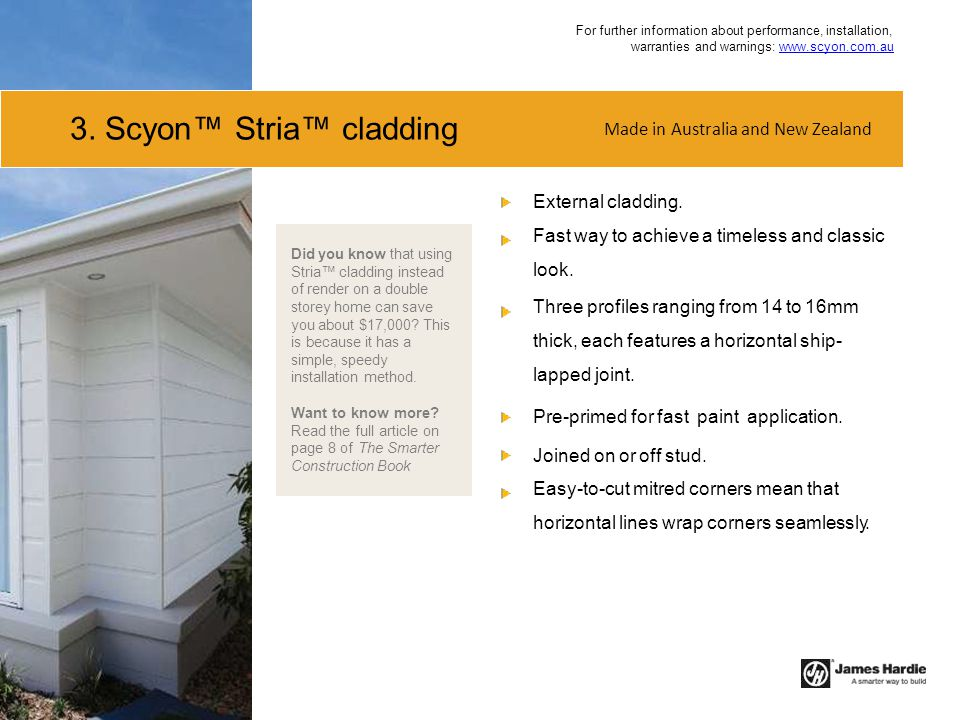 3. Scyon™ Stria™ cladding External cladding. Fast way to achieve a timeless and classic look. Three profiles ranging from 14 to 16mm thick, each featu